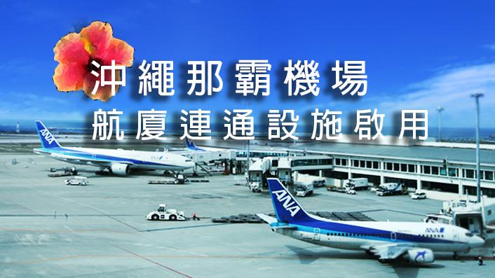 【那霸LCC航廈便利度提升】沖繩那霸機場航廈連通設施啟用!